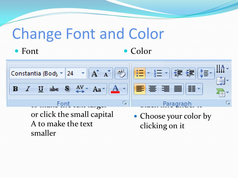 Change Font and Color Font Click the Home tab Highlight the text that you need to resize Click the large capital A to make the text larger or click th
