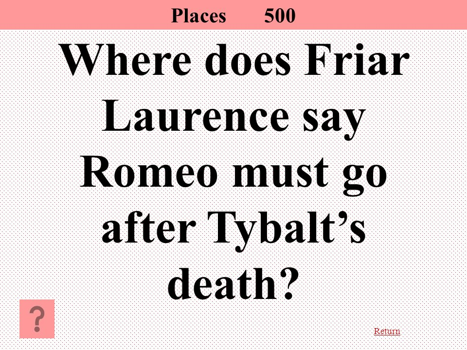 Return Where does Friar Laurence say Romeo must go after Tybalt's death? Places500