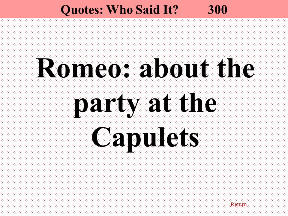 Return Quotes: Who Said It 300 Romeo: about the party at the Capulets