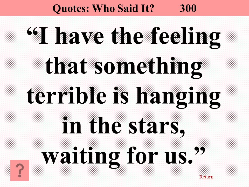 Return I have the feeling that something terrible is hanging in the stars, waiting for us. Quotes: Who Said It.