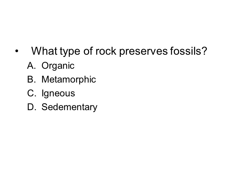What type of rock preserves fossils? A.Organic B.Metamorphic C.Igneous D.Sedementary