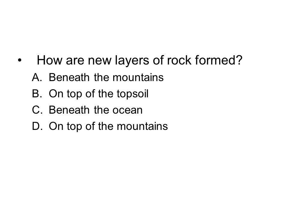 How are new layers of rock formed? A.Beneath the mountains B.On top of the topsoil C.Beneath the ocean D.On top of the mountains