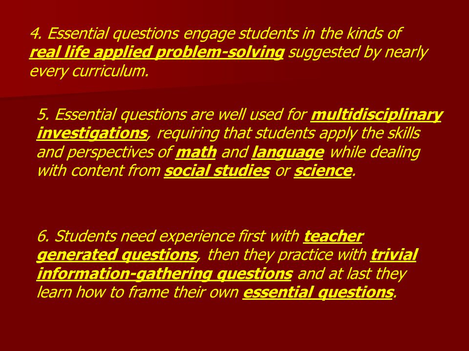 4. Essential questions engage students in the kinds of real life applied problem-solving suggested by nearly every curriculum. 5. Essential questions