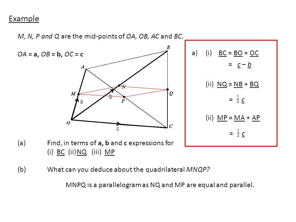 M, N, P and Q are the mid-points of OA, OB, AC and BC. OA = a, OB = b, OC = c (a)Find, in terms of a, b and c expressions for (i) BC (ii)NQ (iii) MP (