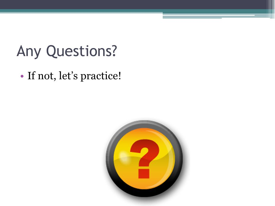 Any Questions? If not, let's practice!
