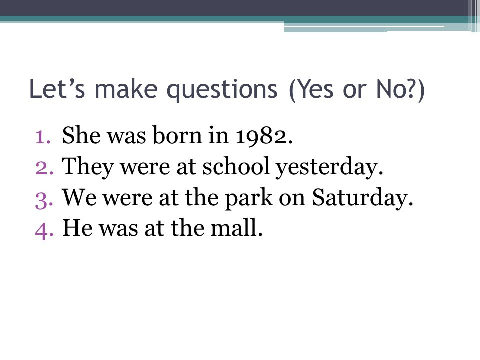 Let's make questions (Yes or No?) 1.She was born in 1982. 2.They were at school yesterday. 3.We were at the park on Saturday. 4.He was at the mall.