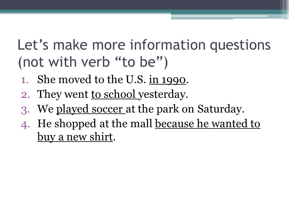 """Let's make more information questions (not with verb """"to be"""") 1.She moved to the U.S. in 1990. 2.They went to school yesterday. 3.We played soccer at"""
