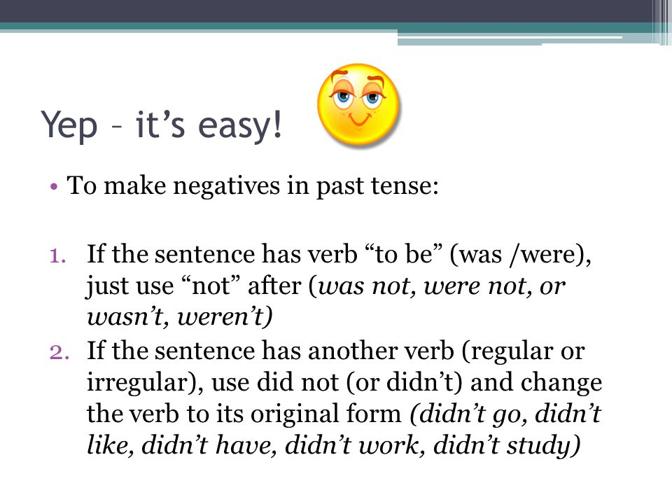 """Yep – it's easy! To make negatives in past tense: 1.If the sentence has verb """"to be"""" (was /were), just use """"not"""" after (was not, were not, or wasn't,"""