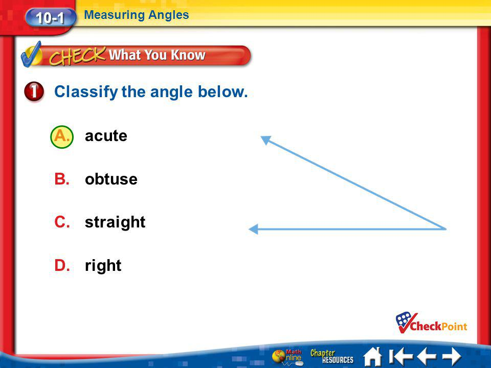 Lesson 1 CYP1 Classify the angle below. A.acute B.obtuse C.straight D.right 10-1 Measuring Angles