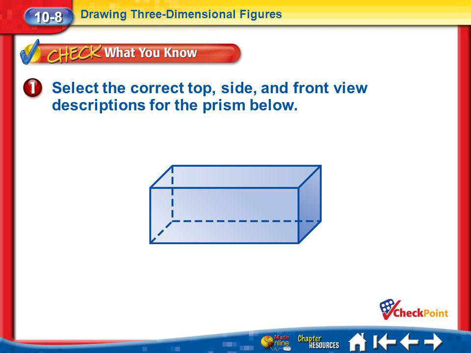 Lesson 8 CYP1 Select the correct top, side, and front view descriptions for the prism below. 10-8 Drawing Three-Dimensional Figures