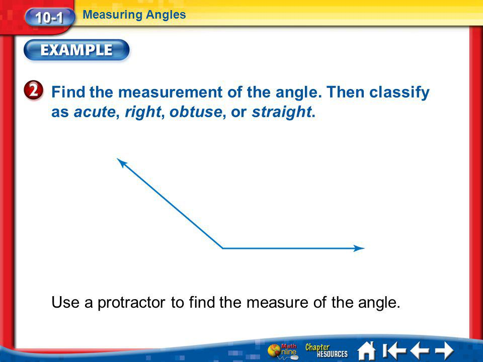 Lesson 1 Ex2 10-1 Measuring Angles Find the measurement of the angle. Then classify as acute, right, obtuse, or straight. Use a protractor to find the