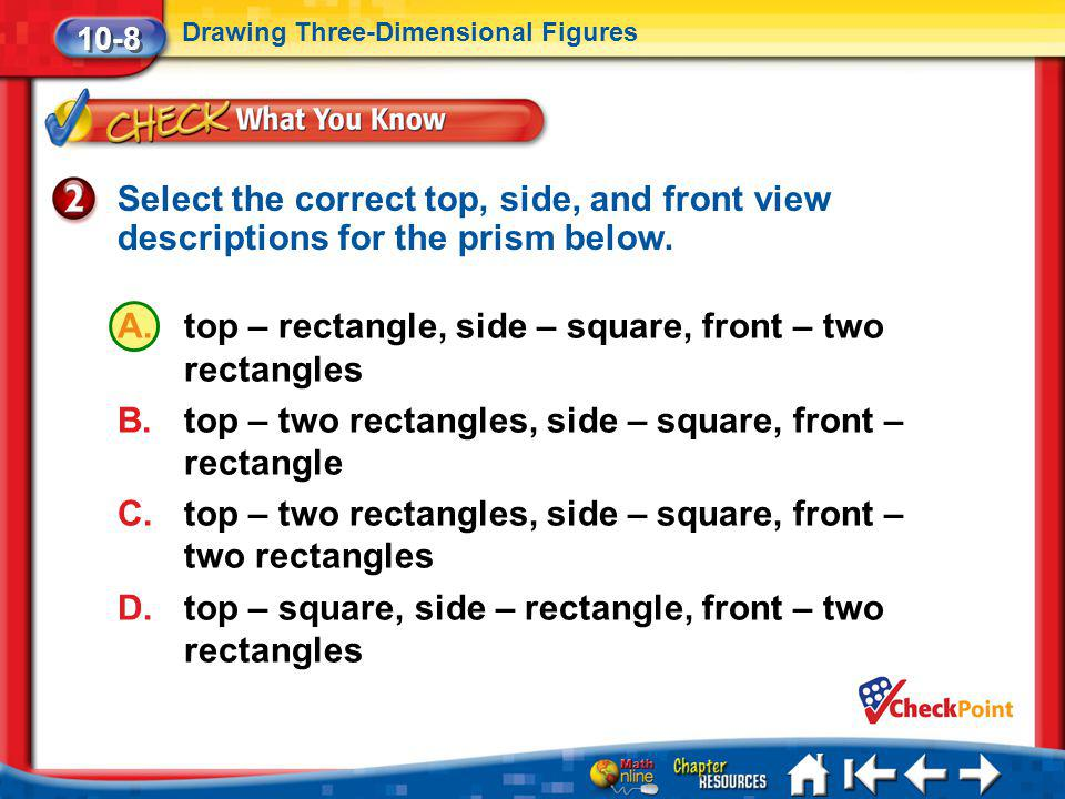 Lesson 8 CYP2 10-8 Drawing Three-Dimensional Figures Select the correct top, side, and front view descriptions for the prism below. A.top – rectangle,