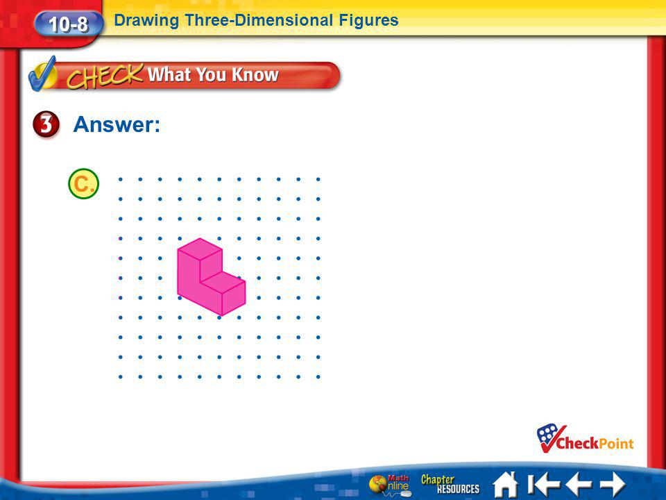 Lesson 8 CYP3 Answer: 10-8 Drawing Three-Dimensional Figures C.