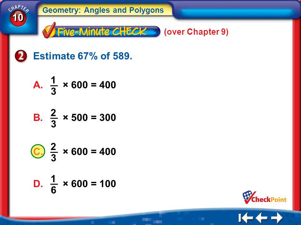 10 Geometry: Angles and Polygons 5Min 1-2 (over Chapter 9) Estimate 67% of 589. A. × 600 = 400 1 3 B. × 500 = 300 2 3 C. × 600 = 400 2 3 D. × 600 = 10