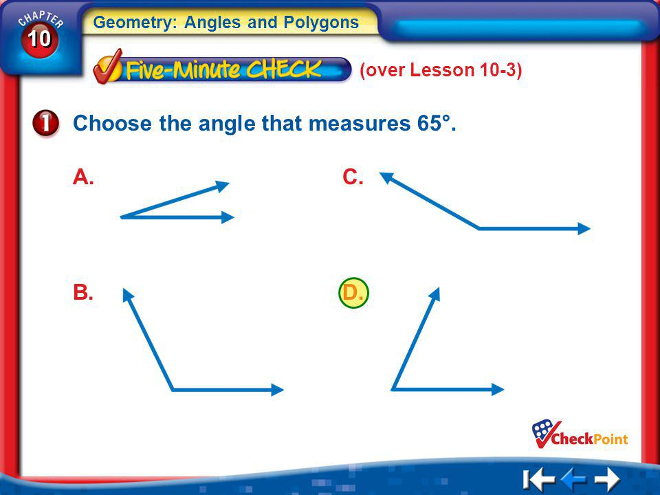 10 Geometry: Angles and Polygons 5Min 4-1 (over Lesson 10-3) Choose the angle that measures 65°. A. B. C. D.