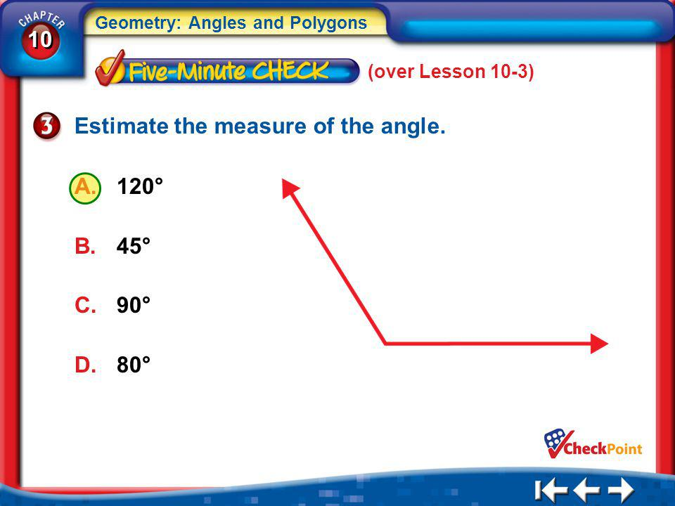 10 Geometry: Angles and Polygons 5Min 4-3 (over Lesson 10-3) Estimate the measure of the angle. A.120° B.45° C.90° D.80°