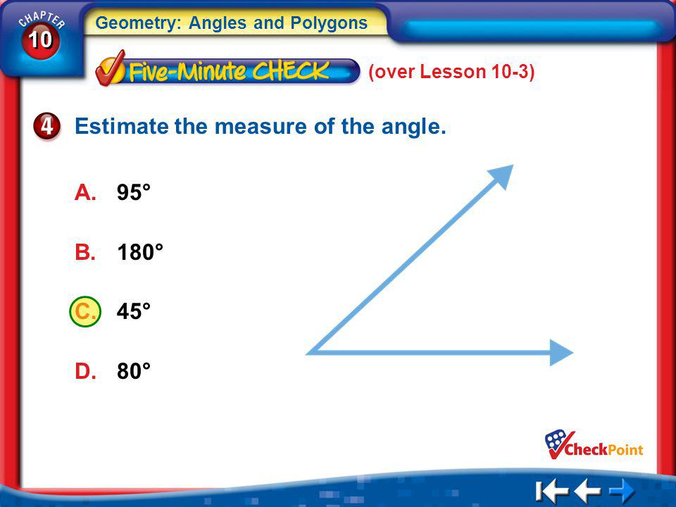 10 Geometry: Angles and Polygons 5Min 4-4 (over Lesson 10-3) Estimate the measure of the angle. A.95° B.180° C.45° D.80°