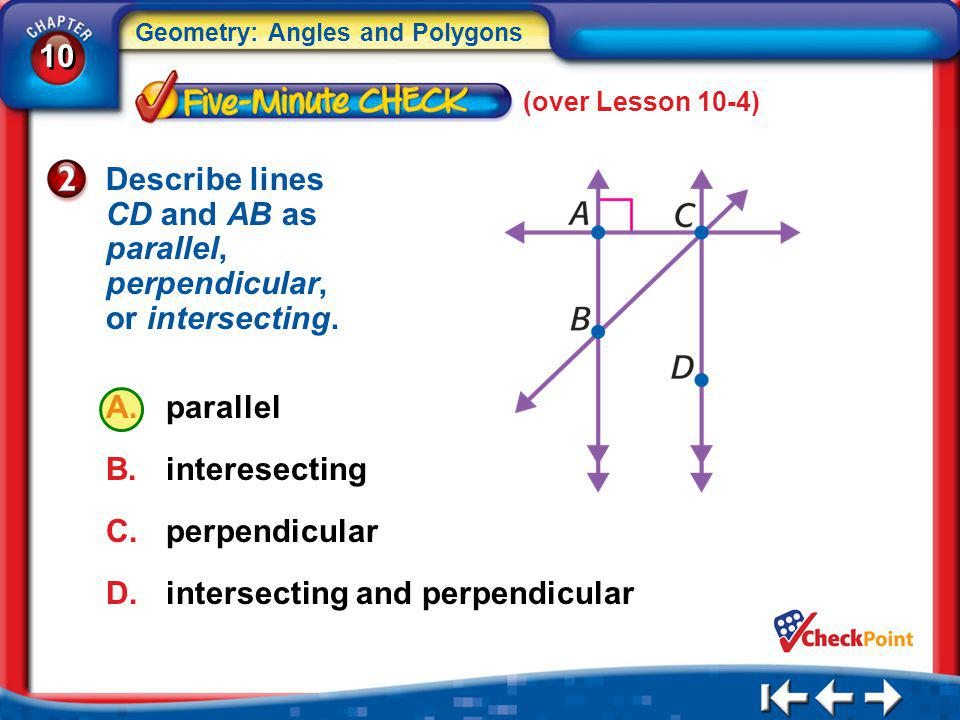 10 Geometry: Angles and Polygons 5Min 5-2 (over Lesson 10-4) Describe lines CD and AB as parallel, perpendicular, or intersecting. A.parallel B.intere