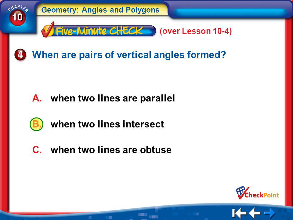 10 Geometry: Angles and Polygons 5Min 5-4 (over Lesson 10-4) A.when two lines are parallel B.when two lines intersect C.when two lines are obtuse When