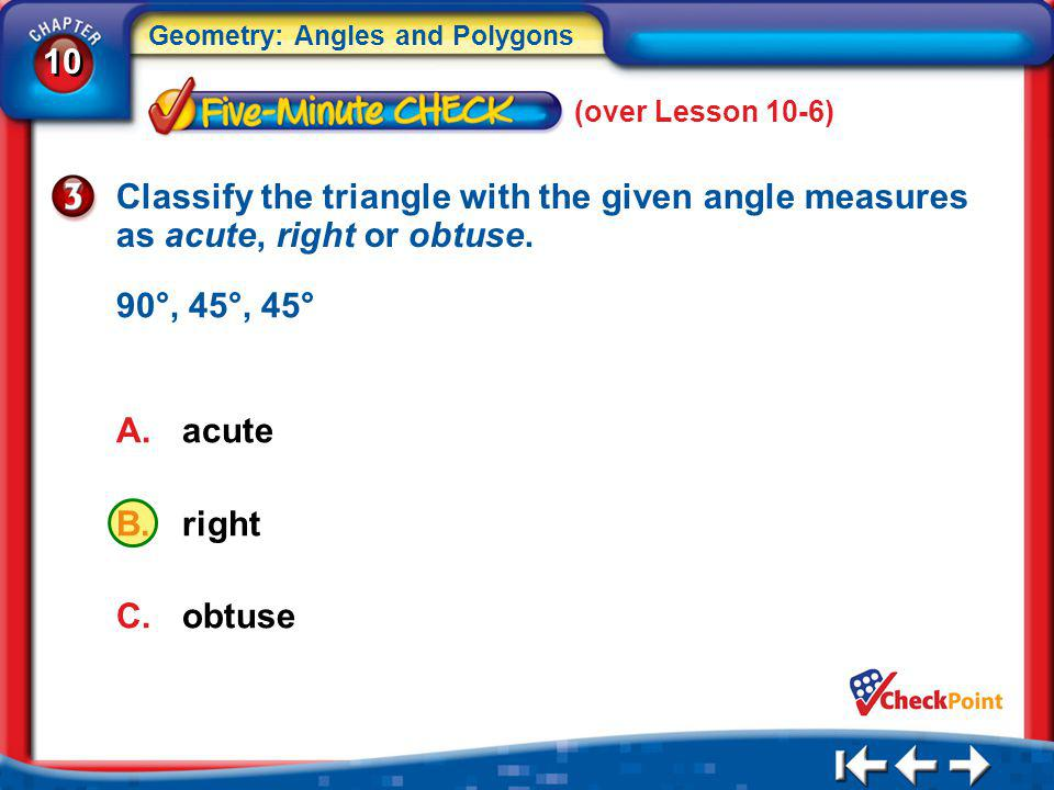 10 Geometry: Angles and Polygons A.acute B.right C.obtuse 5Min 7-3 (over Lesson 10-6) Classify the triangle with the given angle measures as acute, ri