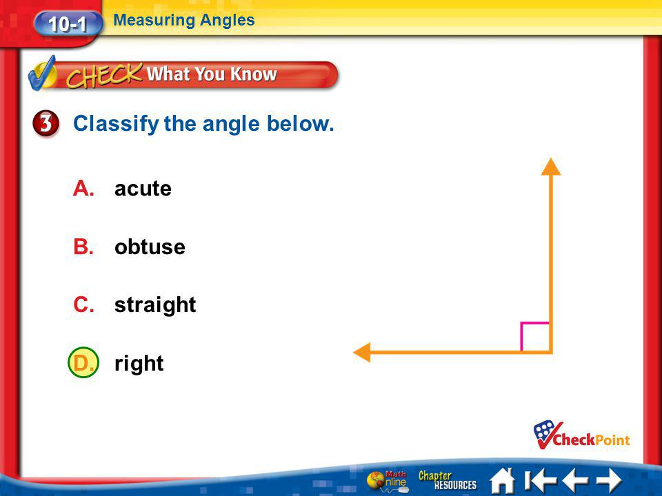 Lesson 1 CYP3 10-1 Measuring Angles Classify the angle below. A.acute B.obtuse C.straight D.right