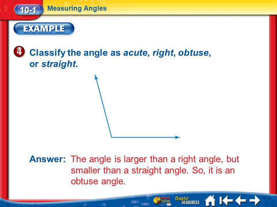 Lesson 1 Ex4 10-1 Measuring Angles Classify the angle as acute, right, obtuse, or straight. Answer: The angle is larger than a right angle, but smalle