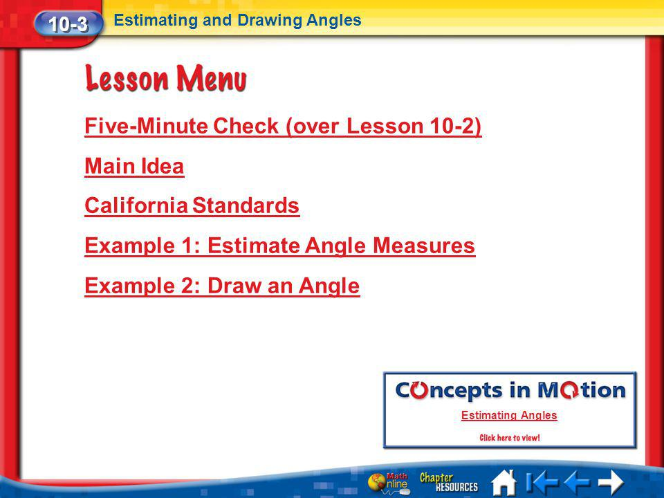 Lesson 3 Menu Five-Minute Check (over Lesson 10-2) Main Idea California Standards Example 1: Estimate Angle Measures Example 2: Draw an Angle 10-3 Est