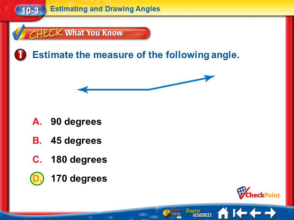 Lesson 3 CYP1 Estimate the measure of the following angle. A.90 degrees B.45 degrees C.180 degrees D.170 degrees 10-3 Estimating and Drawing Angles