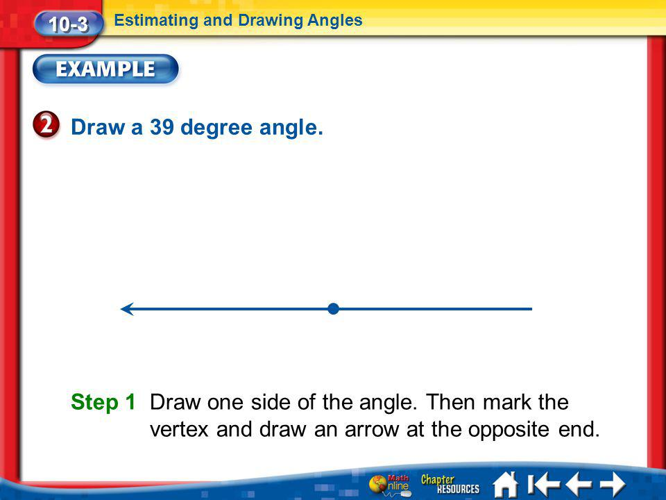 Lesson 3 Ex2 Draw a 39 degree angle. 10-3 Estimating and Drawing Angles Step 1 Draw one side of the angle. Then mark the vertex and draw an arrow at t
