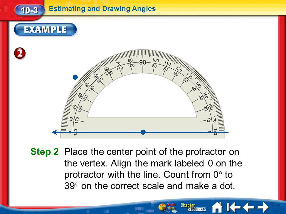 Lesson 3 Ex2 10-3 Estimating and Drawing Angles Step 2 Place the center point of the protractor on the vertex. Align the mark labeled 0 on the protrac