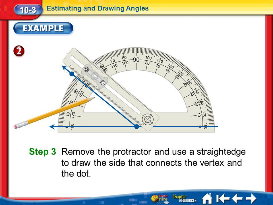 Lesson 3 Ex2 10-3 Estimating and Drawing Angles Step 3 Remove the protractor and use a straightedge to draw the side that connects the vertex and the