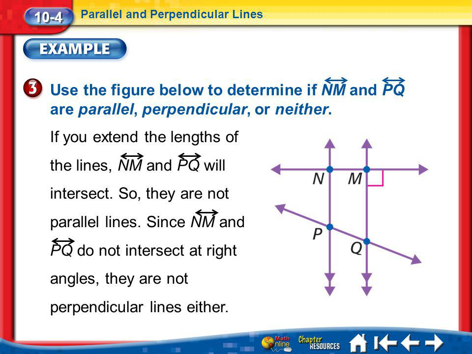 Lesson 4 Ex3 10-4 Parallel and Perpendicular Lines Use the figure below to determine if NM and PQ are parallel, perpendicular, or neither. If you exte