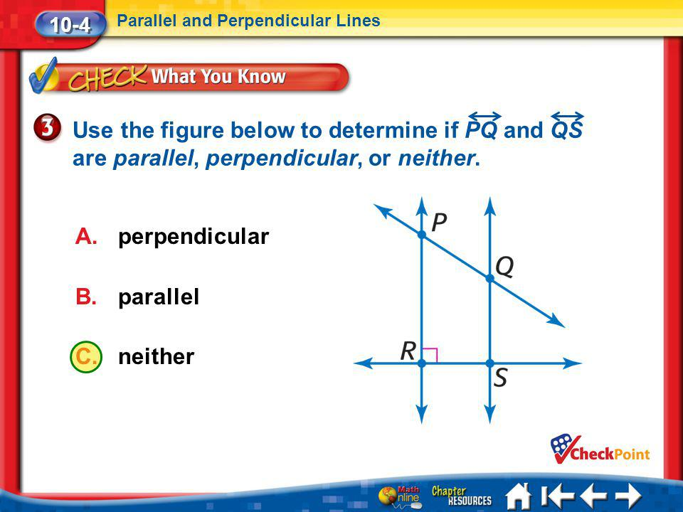 Lesson 4 CYP3 10-4 Parallel and Perpendicular Lines A.perpendicular B.parallel C.neither Use the figure below to determine if PQ and QS are parallel,