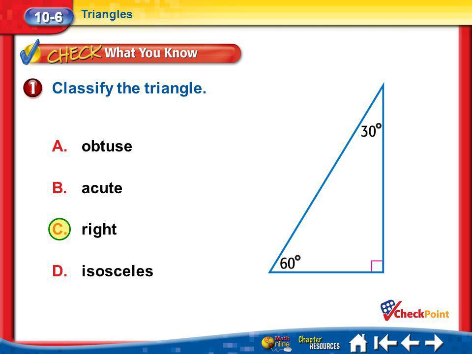 Lesson 6 CYP1 Classify the triangle. A.obtuse B.acute C.right D.isosceles 10-6 Triangles