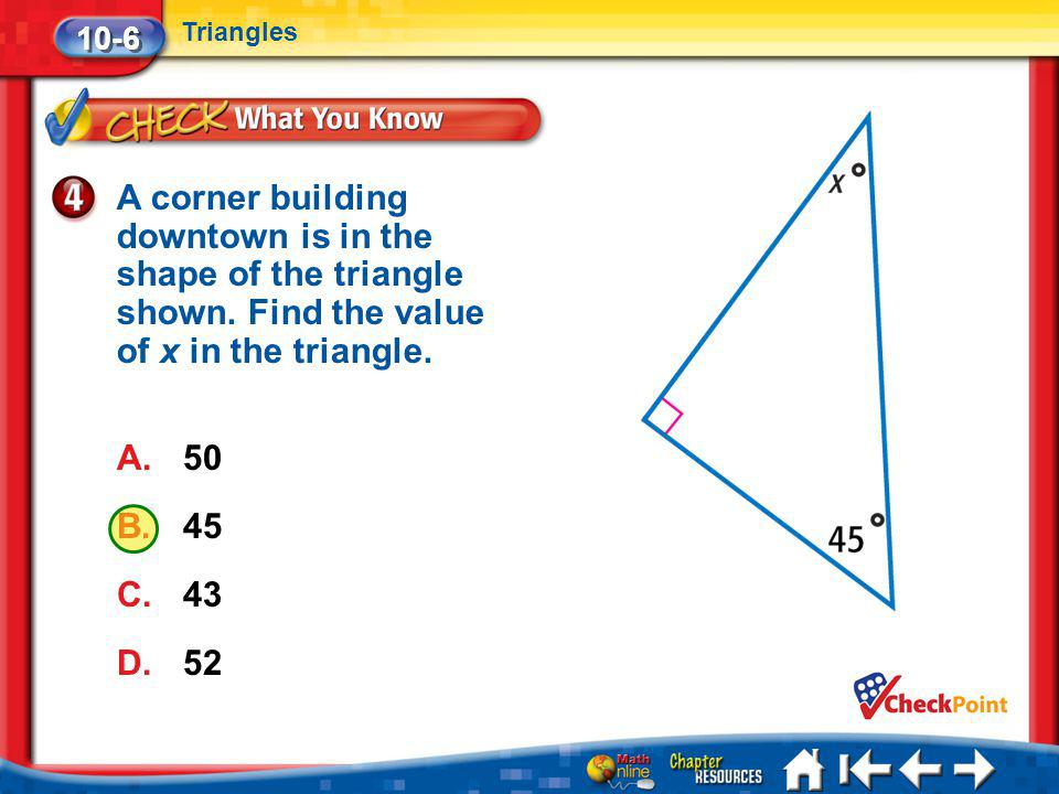 Lesson 6 CYP4 A corner building downtown is in the shape of the triangle shown. Find the value of x in the triangle. A.50 B.45 C.43 D.52 10-6 Triangle
