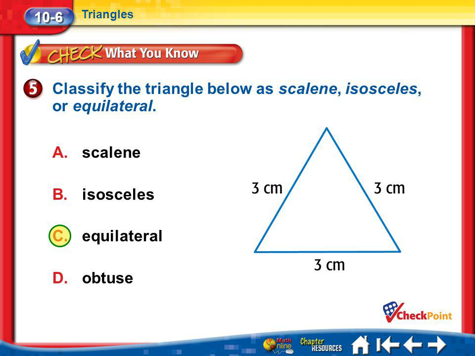 Lesson 6 CYP5 10-6 Triangles Classify the triangle below as scalene, isosceles, or equilateral. A.scalene B.isosceles C.equilateral D.obtuse