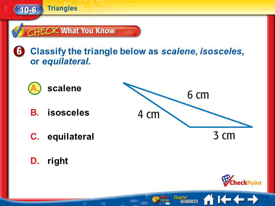 Lesson 6 CYP6 10-6 Triangles Classify the triangle below as scalene, isosceles, or equilateral. A.scalene B.isosceles C.equilateral D.right