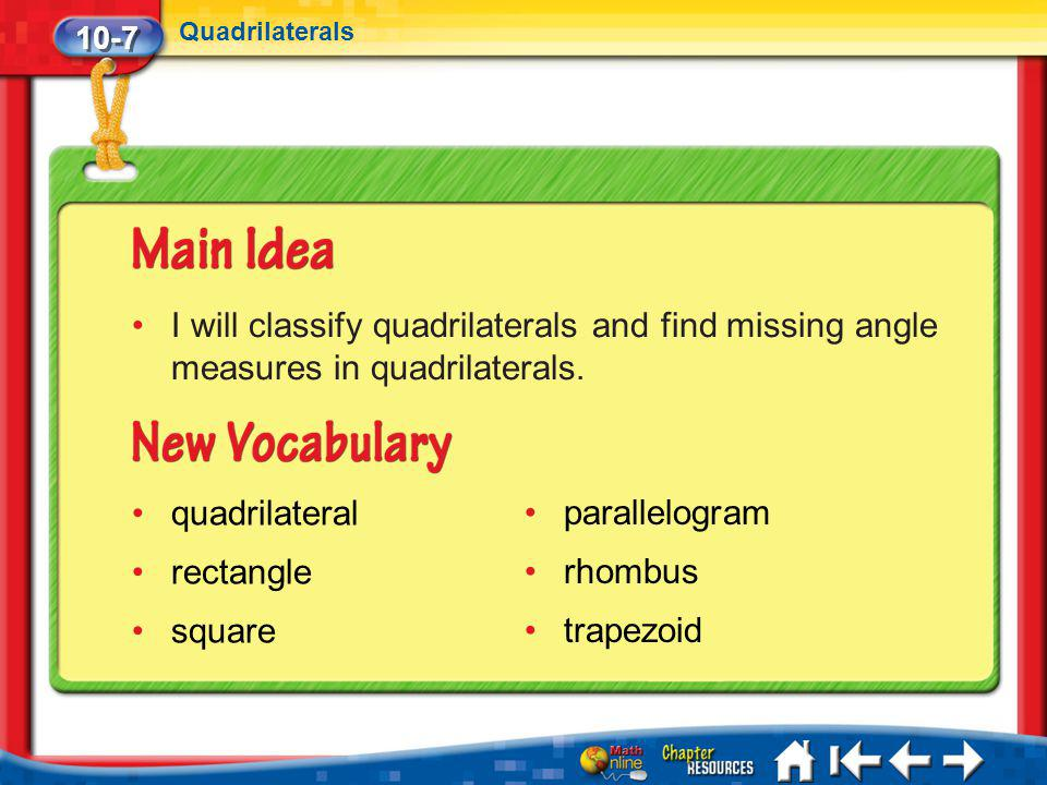 10-7 Quadrilaterals Lesson 7 MI/Vocab I will classify quadrilaterals and find missing angle measures in quadrilaterals. quadrilateral rectangle square
