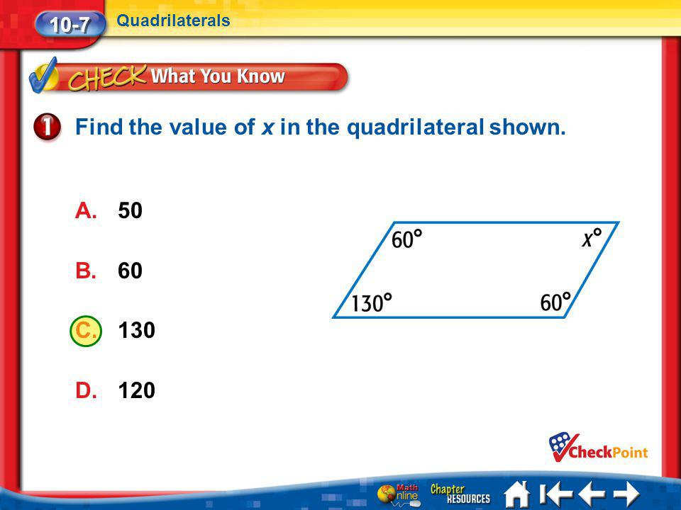 Lesson 7 CYP1 Find the value of x in the quadrilateral shown. A.50 B.60 C.130 D.120 10-7 Quadrilaterals
