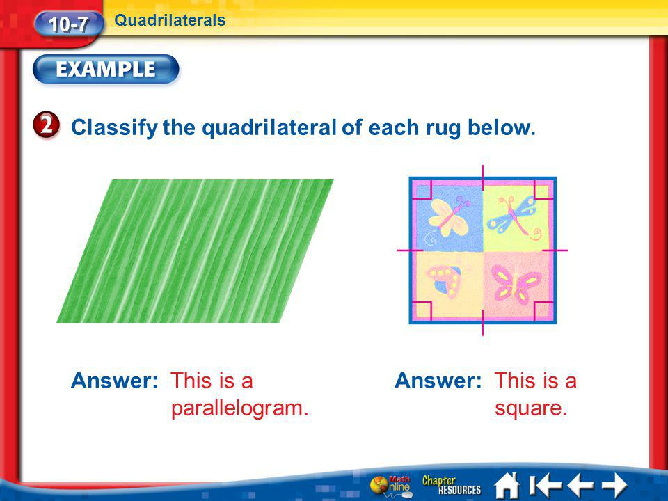 Lesson 7 Ex2 Classify the quadrilateral of each rug below. 10-7 Quadrilaterals Answer: This is a parallelogram. Answer: This is a square.