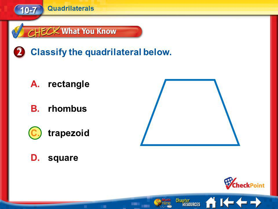 Lesson 7 CYP2 Classify the quadrilateral below. A.rectangle B.rhombus C.trapezoid D.square 10-7 Quadrilaterals