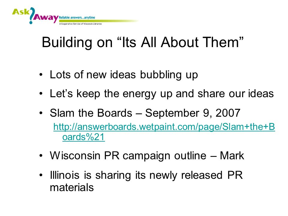 Building on Its All About Them Lots of new ideas bubbling up Let's keep the energy up and share our ideas Slam the Boards – September 9, 2007 http://answerboards.wetpaint.com/page/Slam+the+B oards%21 Wisconsin PR campaign outline – Mark Illinois is sharing its newly released PR materials
