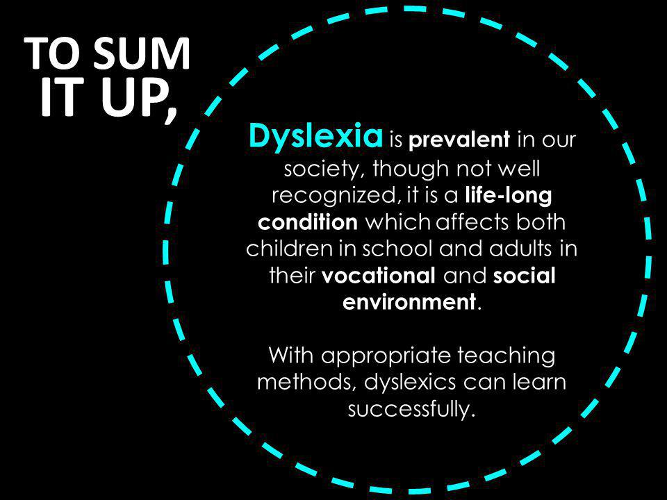TO SUM IT UP, Dyslexia is prevalent in our society, though not well recognized, it is a life-long condition which affects both children in school and adults in their vocational and social environment.