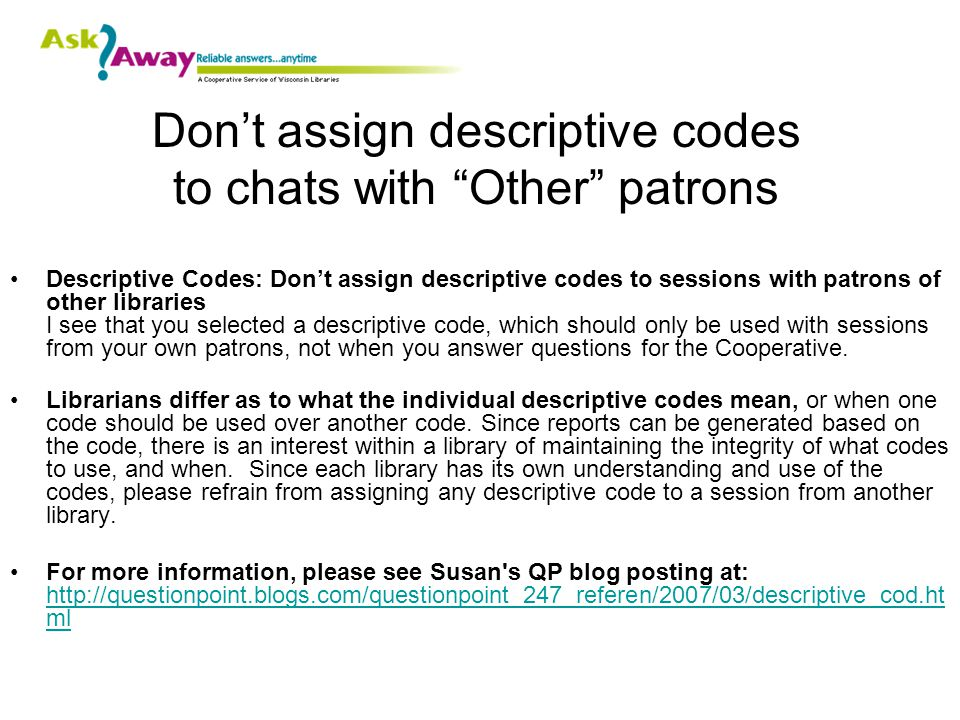 Don't assign descriptive codes to chats with Other patrons Descriptive Codes: Don't assign descriptive codes to sessions with patrons of other libraries I see that you selected a descriptive code, which should only be used with sessions from your own patrons, not when you answer questions for the Cooperative.