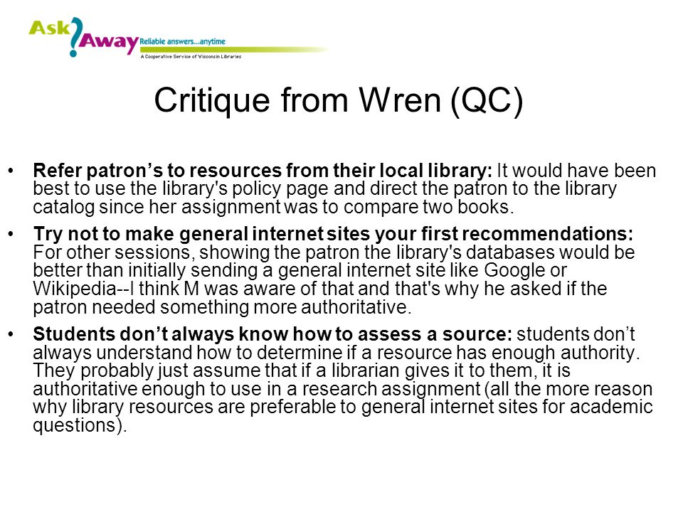 Critique from Wren (QC) Refer patron's to resources from their local library: It would have been best to use the library s policy page and direct the patron to the library catalog since her assignment was to compare two books.