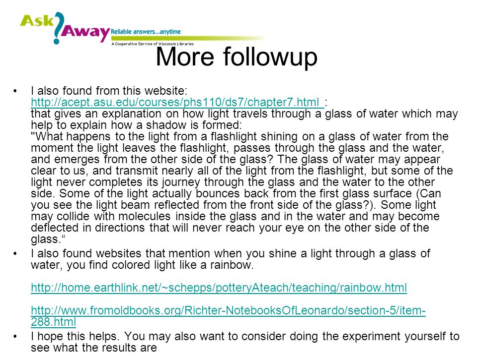 More followup I also found from this website: http://acept.asu.edu/courses/phs110/ds7/chapter7.html : that gives an explanation on how light travels through a glass of water which may help to explain how a shadow is formed: What happens to the light from a flashlight shining on a glass of water from the moment the light leaves the flashlight, passes through the glass and the water, and emerges from the other side of the glass.