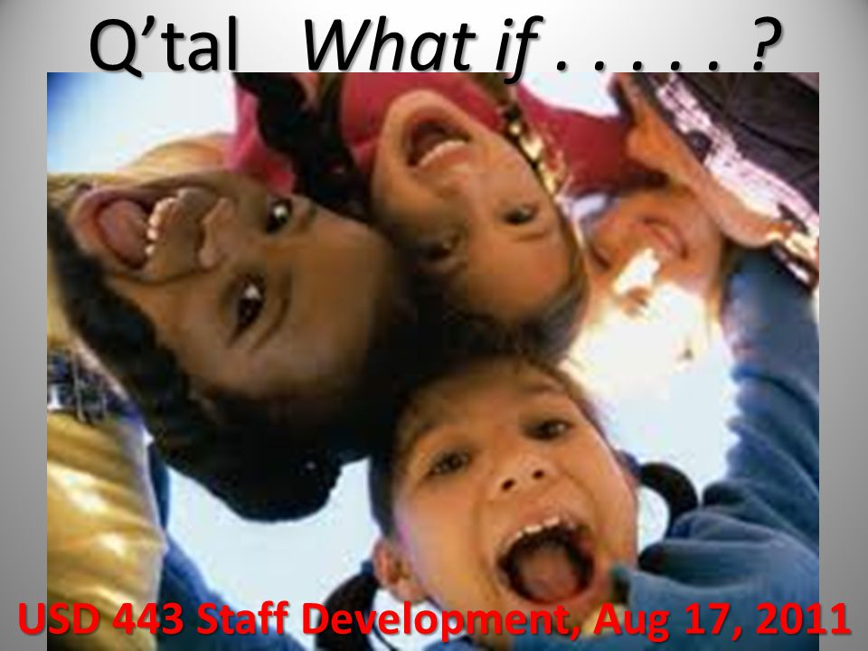 Q'tal What if..... USD 443 Staff Development, Aug 17, 2011