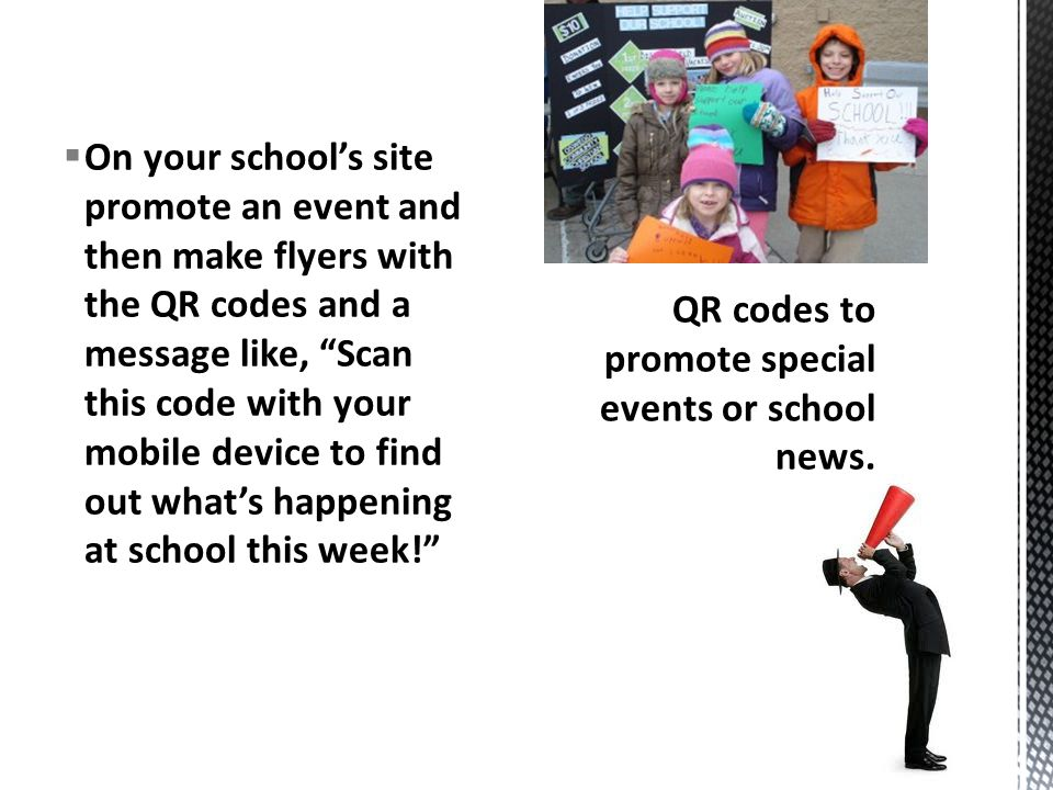 On your school's site promote an event and then make flyers with the QR codes and a message like, Scan this code with your mobile device to find out what's happening at school this week!