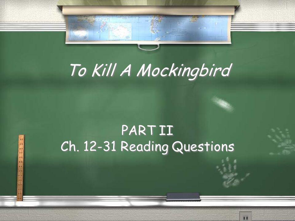 To Kill A Mockingbird PART II Ch. 12-31 Reading Questions PART II Ch. 12-31 Reading Questions