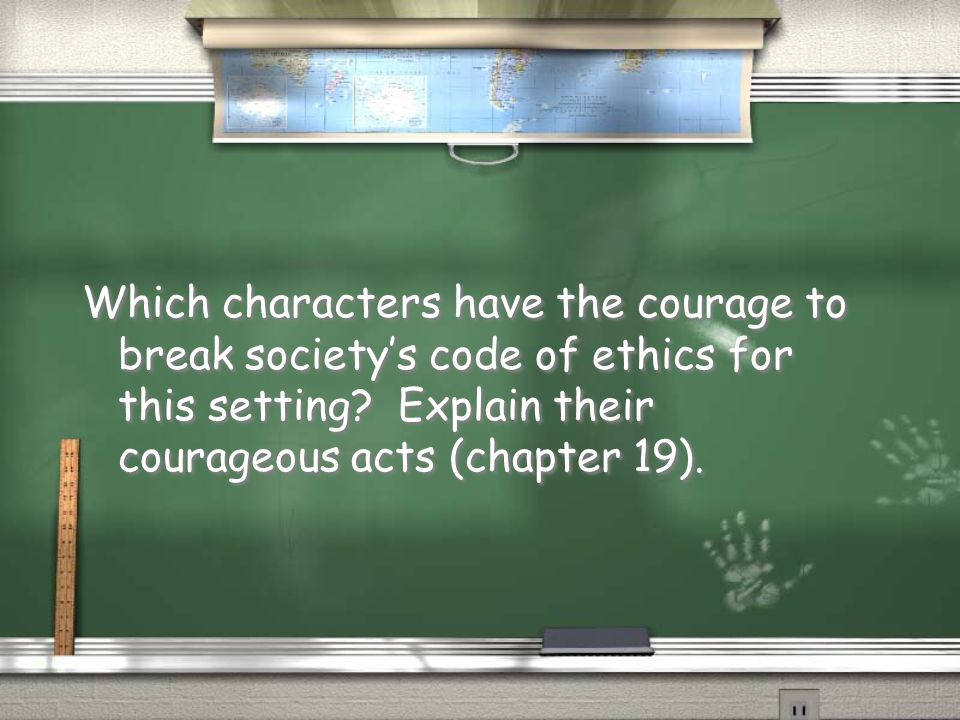 Which characters have the courage to break society's code of ethics for this setting? Explain their courageous acts (chapter 19).